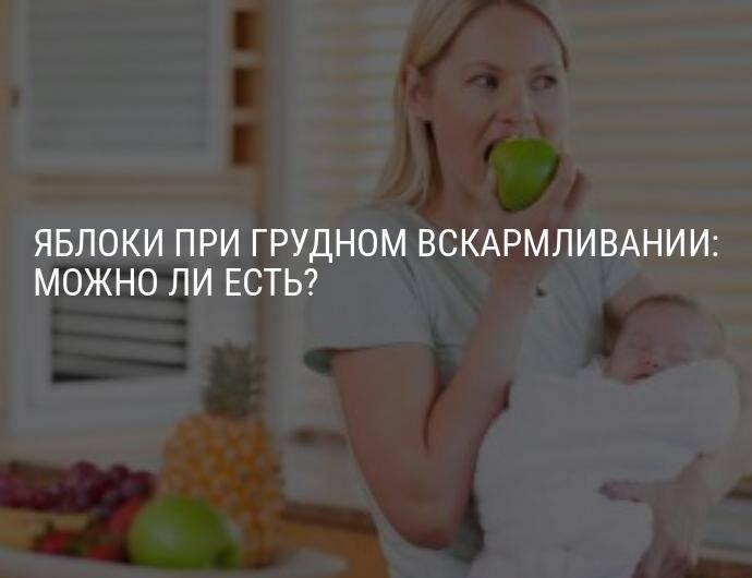 Яблоки при грудном вскармливании в первый месяц: можно ли есть эти фрукты кормящей маме, какие выбирать, как их вводить в рацион при гв, когда стоит насторожиться?