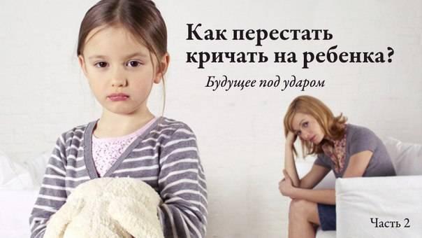 Как не кричать на ребенка когда он не слушается: советы психолога и что делать